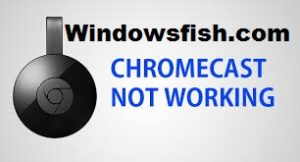 [FIXED] Chromecast Not Working on Windows